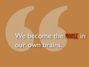 We become the noise in our brains